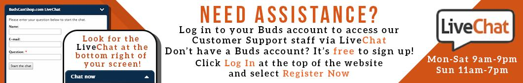 Need Assistance? Log in to your BudsGunShop.com account to access our Customer Support staff via LiveChat. Don't have a Buds account? It's free to sign up! Click Log In at the top of the website and select Register Now.
